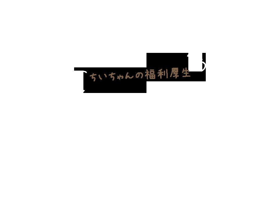 ちいちゃんの福利厚生